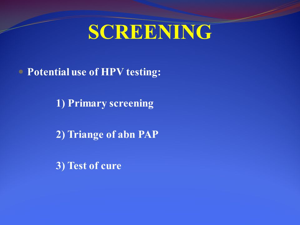 SCREENING Potential use of HPV testing: 1) Primary screening