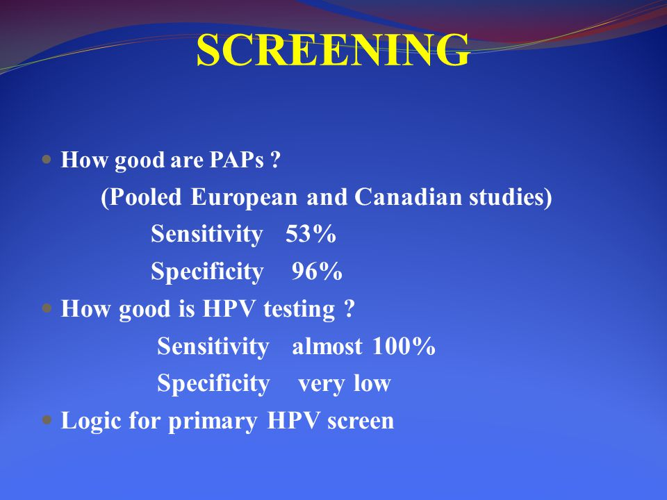 SCREENING Sensitivity 53% Specificity 96% How good is HPV testing