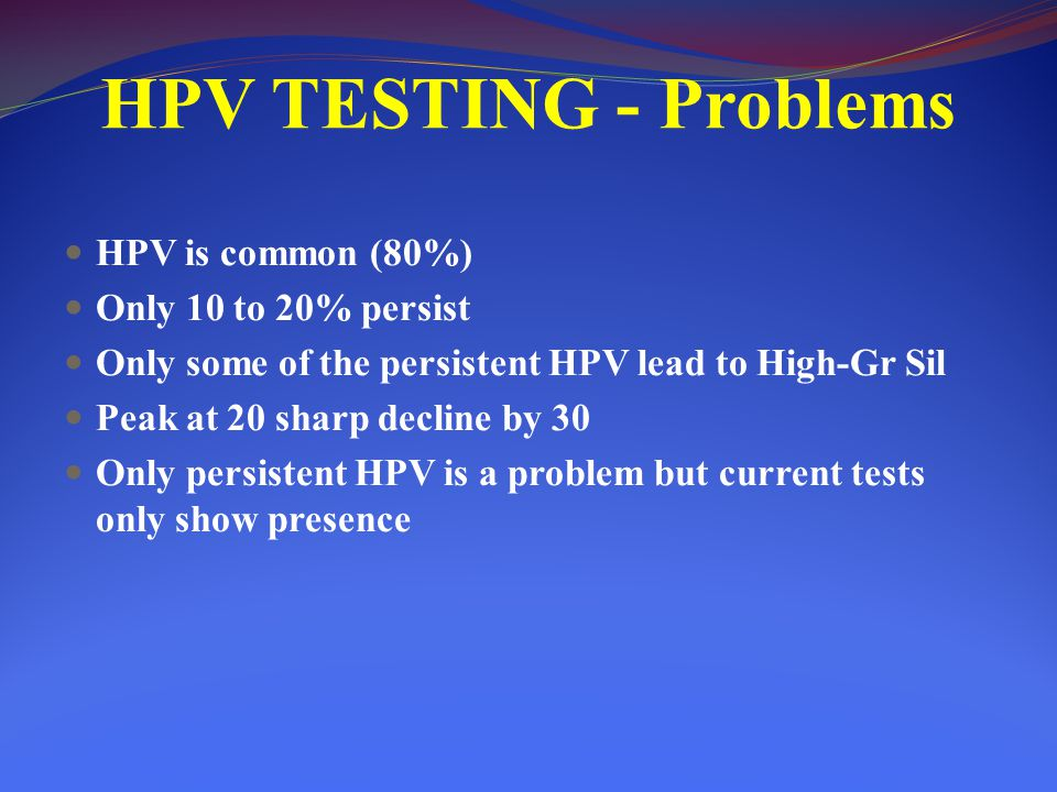 HPV TESTING - Problems HPV is common (80%) Only 10 to 20% persist