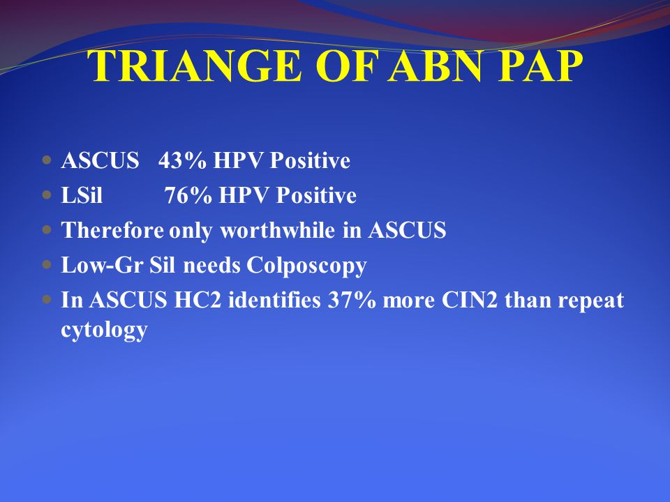 TRIANGE OF ABN PAP ASCUS 43% HPV Positive LSil 76% HPV Positive