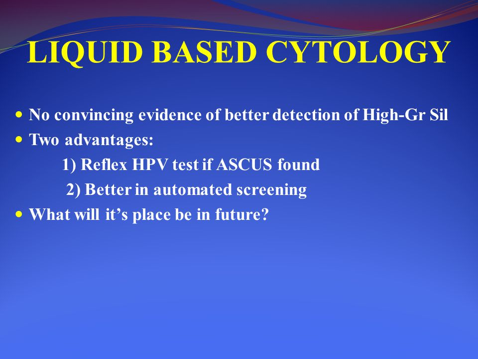 LIQUID BASED CYTOLOGY No convincing evidence of better detection of High-Gr Sil. Two advantages: 1) Reflex HPV test if ASCUS found.