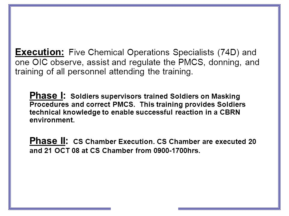 Execution: Five Chemical Operations Specialists (74D) and one OIC observe, assist and regulate the PMCS, donning, and training of all personnel attending the training.