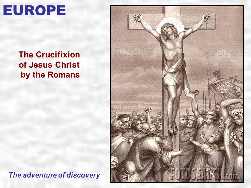 EUROPE The Crucifixion of Jesus Christ by the Romans