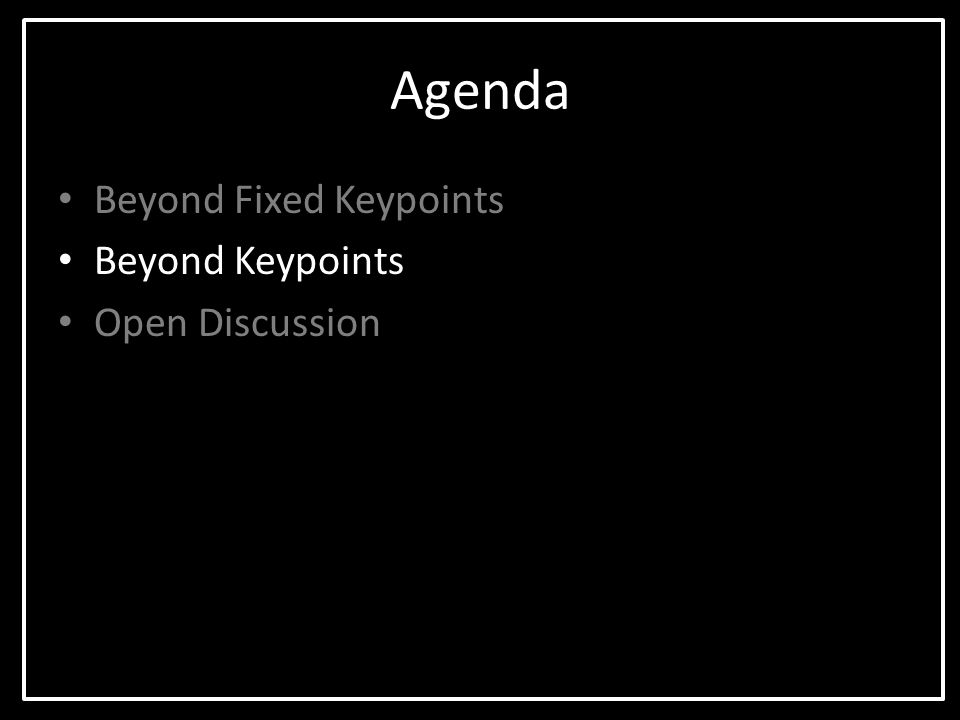 Agenda Beyond Fixed Keypoints Beyond Keypoints Open Discussion