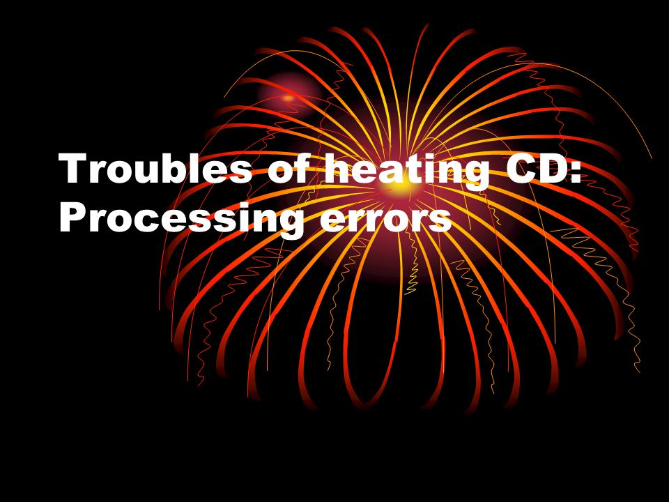 Troubles of heating CD: Processing errors