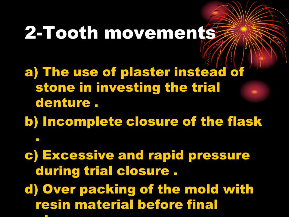 2-Tooth movements a) The use of plaster instead of stone in investing the trial denture . b) Incomplete closure of the flask .
