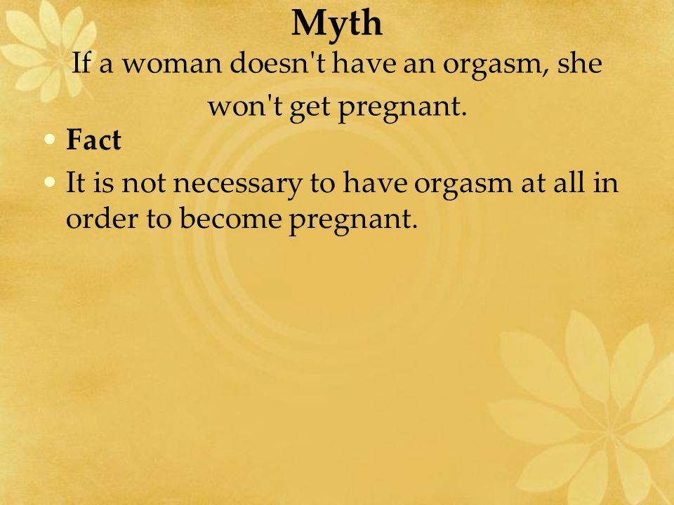 Myth If a woman doesn t have an orgasm, she won t get pregnant.