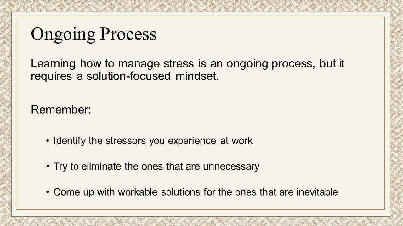 Ongoing Process Learning how to manage stress is an ongoing process, but it requires a solution-focused mindset.