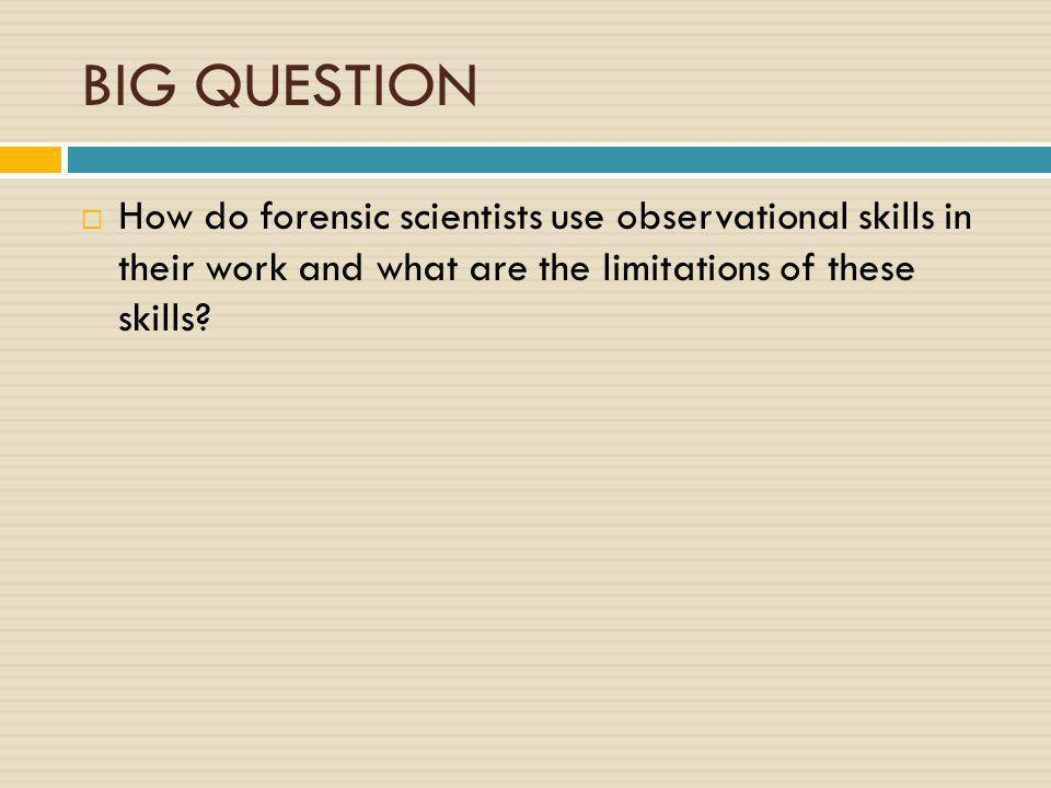 BIG QUESTION How do forensic scientists use observational skills in their work and what are the limitations of these skills