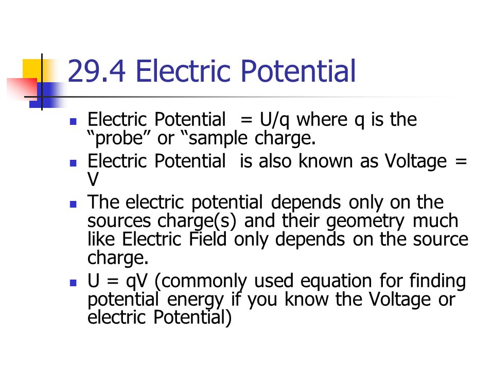 29.4 Electric Potential Electric Potential = U/q where q is the probe or sample charge. Electric Potential is also known as Voltage = V.