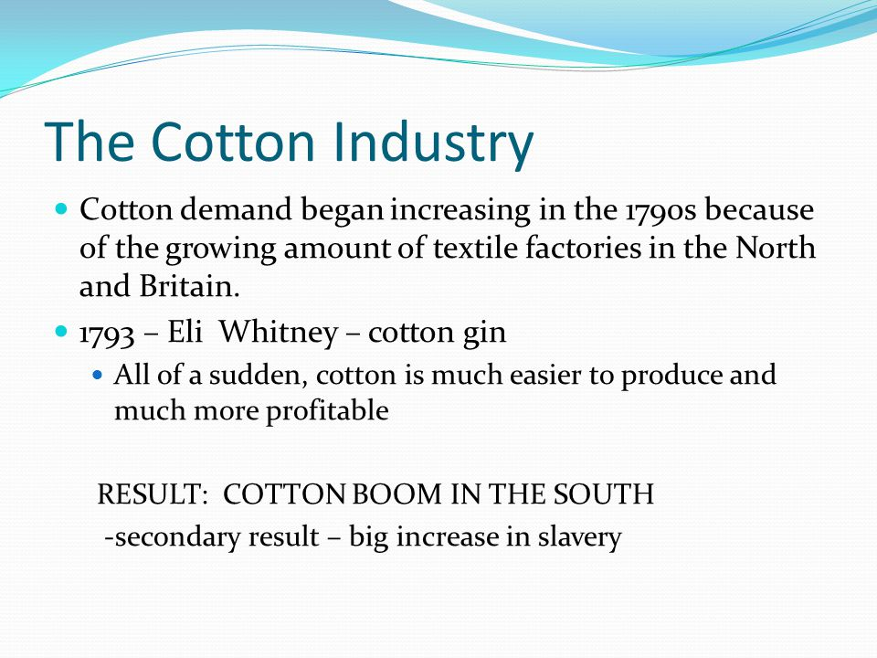 The Cotton Industry Cotton demand began increasing in the 1790s because of the growing amount of textile factories in the North and Britain.