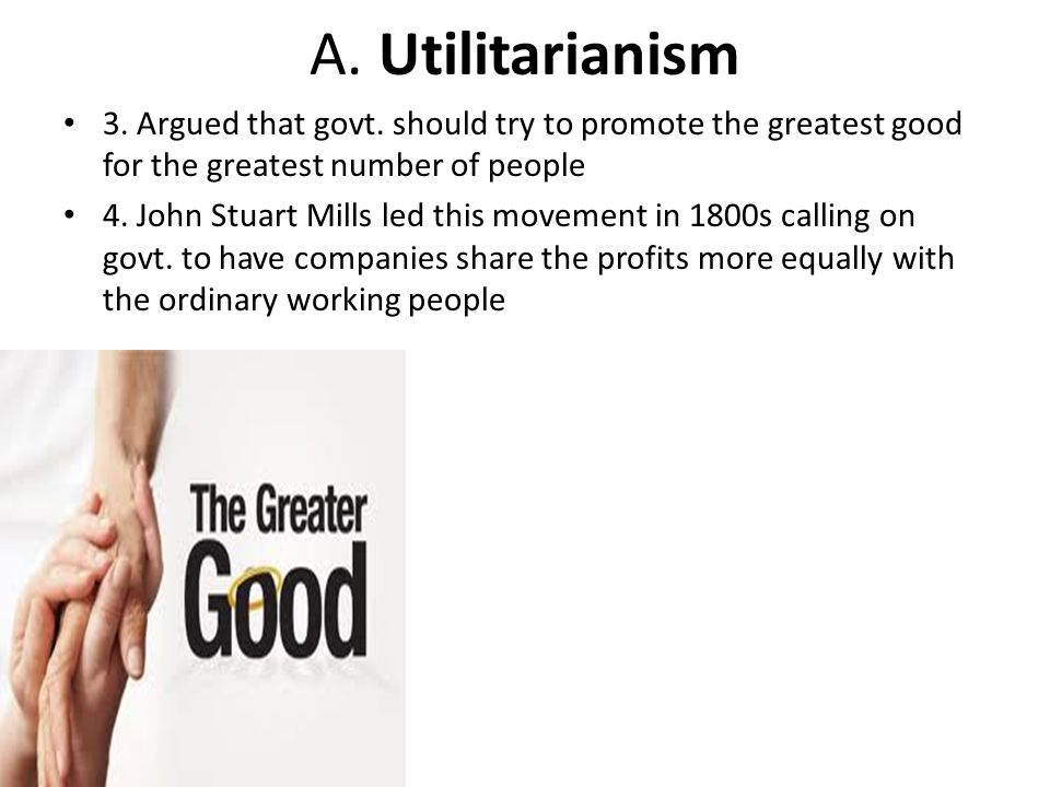 A. Utilitarianism 3. Argued that govt. should try to promote the greatest good for the greatest number of people.