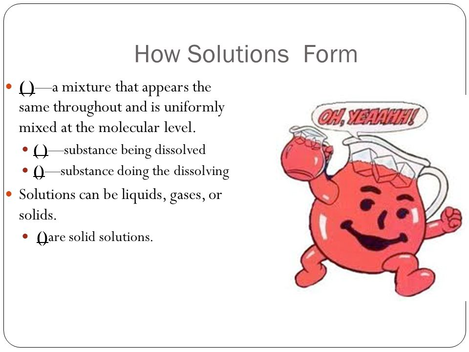 How Solutions Form ( )—a mixture that appears the same throughout and is uniformly mixed at the molecular level.