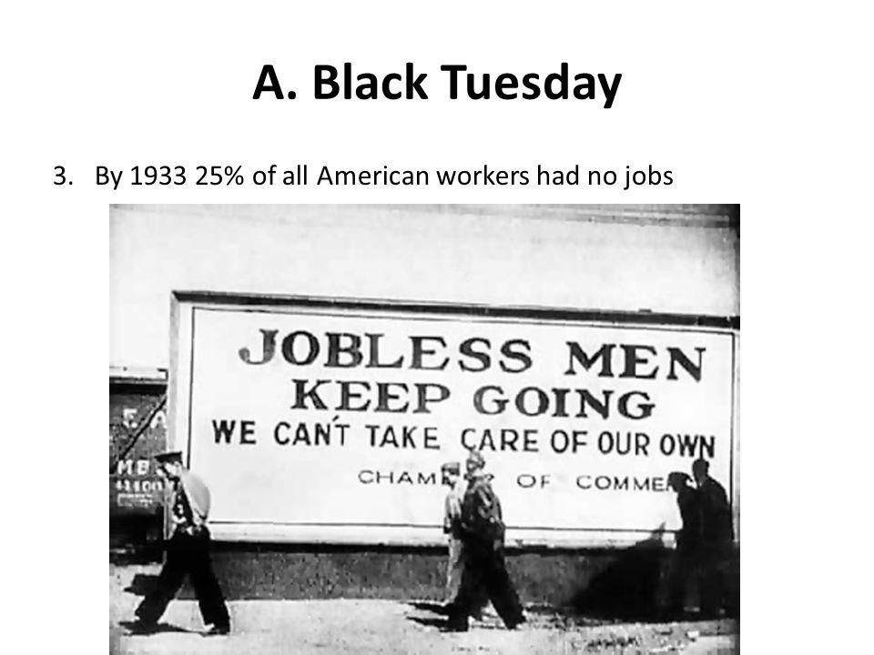 A. Black Tuesday 3. By 1933 25% of all American workers had no jobs