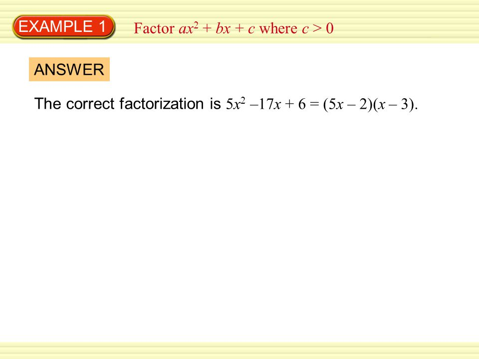 EXAMPLE 1 Factor ax2 + bx + c where c > 0. ANSWER.