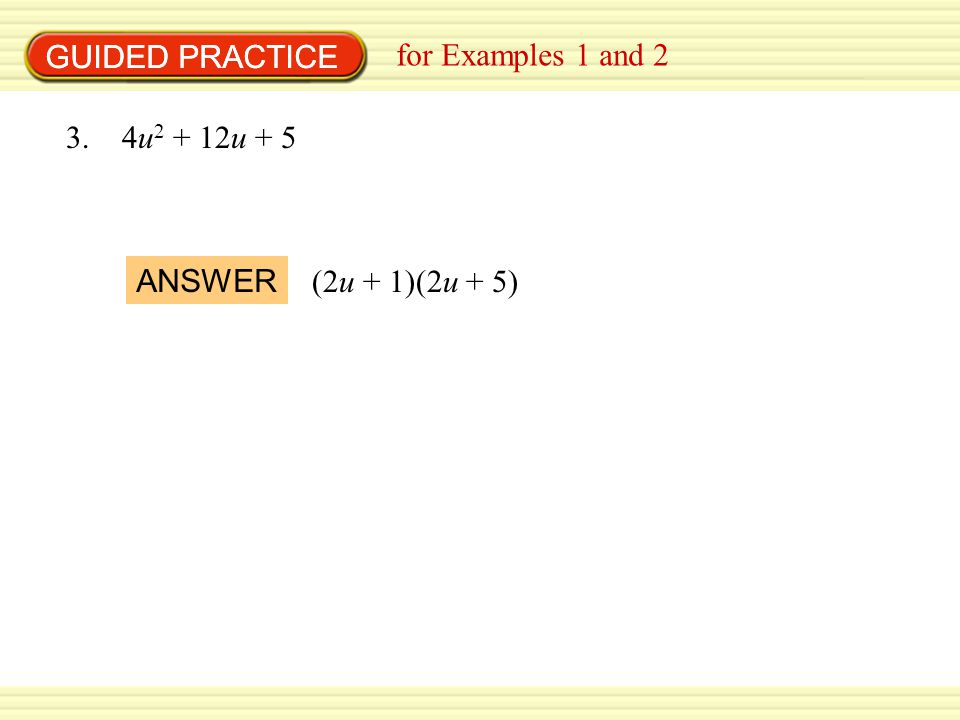 GUIDED PRACTICE GUIDED PRACTICE for Examples 1 and 2 3. 4u2 + 12u + 5 ANSWER (2u + 1)(2u + 5)