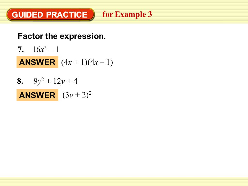 GUIDED PRACTICE GUIDED PRACTICE. for Example 3. Factor the expression. 7. 16x2 – 1. ANSWER. (4x + 1)(4x – 1)