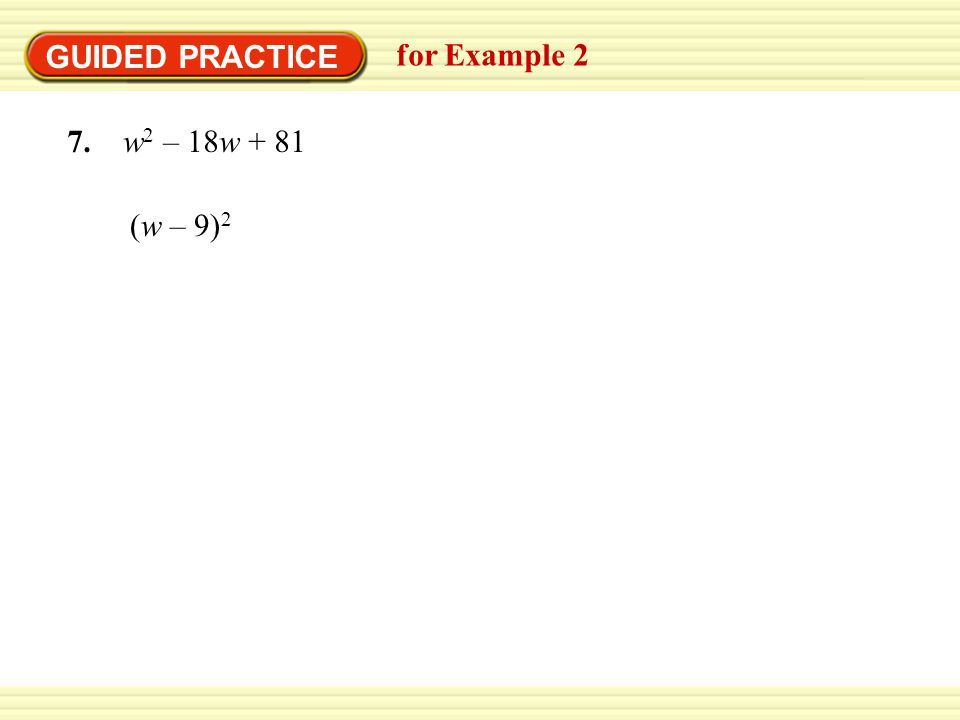 GUIDED PRACTICE for Example 2 7. w2 – 18w + 81 (w – 9)2