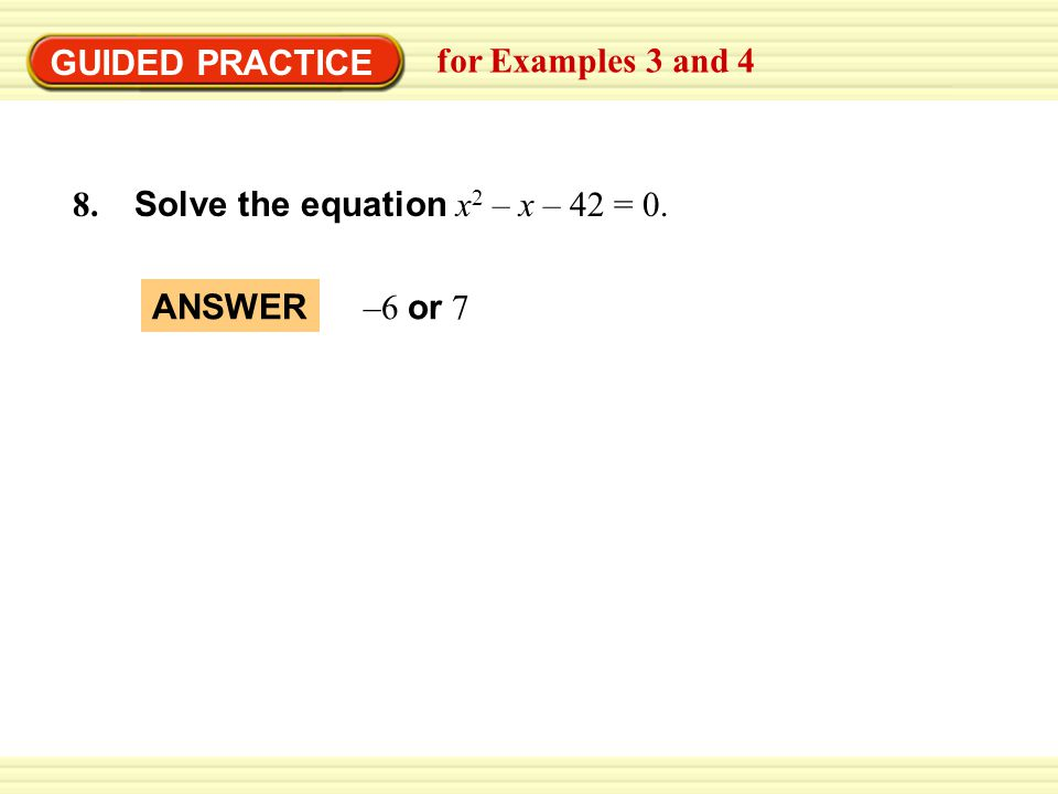 GUIDED PRACTICE for Examples 3 and 4 8. Solve the equation x2 – x – 42 = 0. ANSWER –6 or 7