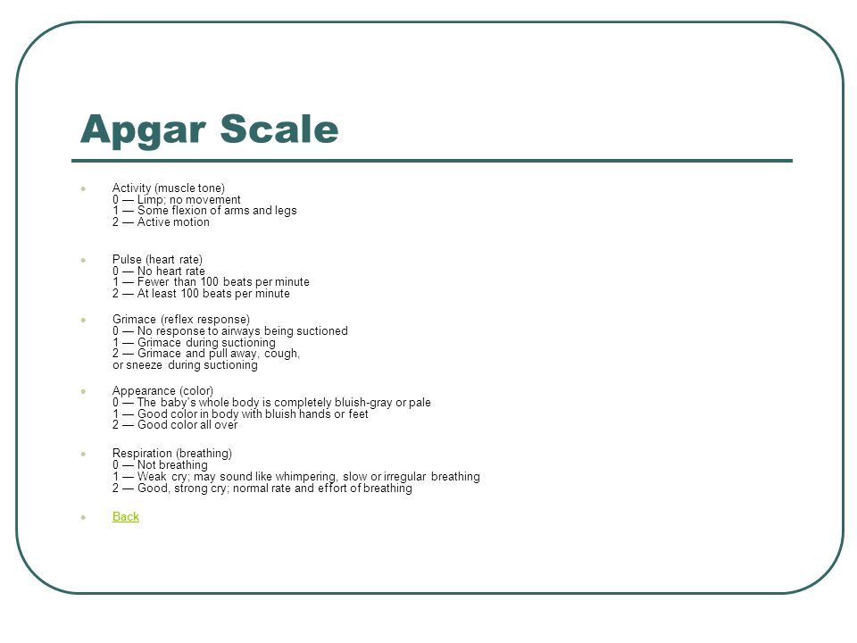 Apgar Scale Activity (muscle tone) 0 — Limp; no movement 1 — Some flexion of arms and legs 2 — Active motion.