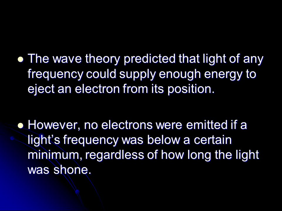 The wave theory predicted that light of any frequency could supply enough energy to eject an electron from its position.