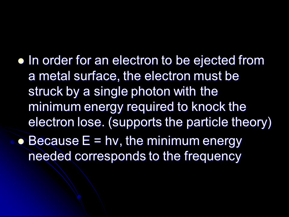 In order for an electron to be ejected from a metal surface, the electron must be struck by a single photon with the minimum energy required to knock the electron lose. (supports the particle theory)