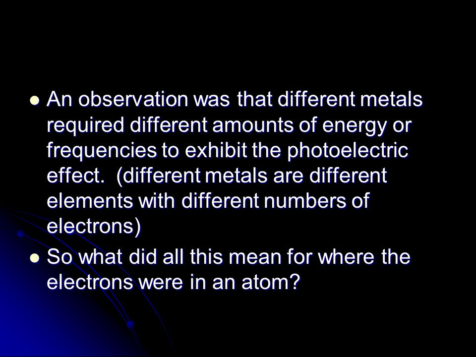 An observation was that different metals required different amounts of energy or frequencies to exhibit the photoelectric effect. (different metals are different elements with different numbers of electrons)