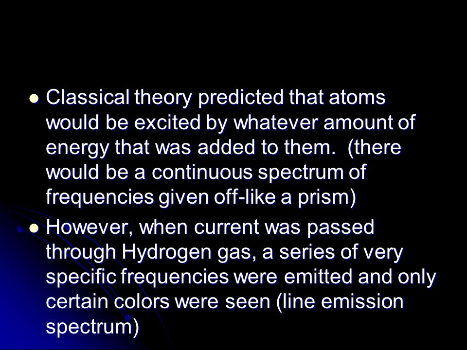 Classical theory predicted that atoms would be excited by whatever amount of energy that was added to them. (there would be a continuous spectrum of frequencies given off-like a prism)