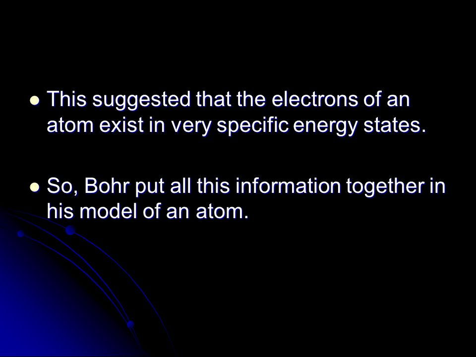 This suggested that the electrons of an atom exist in very specific energy states.