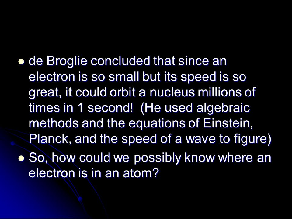 de Broglie concluded that since an electron is so small but its speed is so great, it could orbit a nucleus millions of times in 1 second! (He used algebraic methods and the equations of Einstein, Planck, and the speed of a wave to figure)