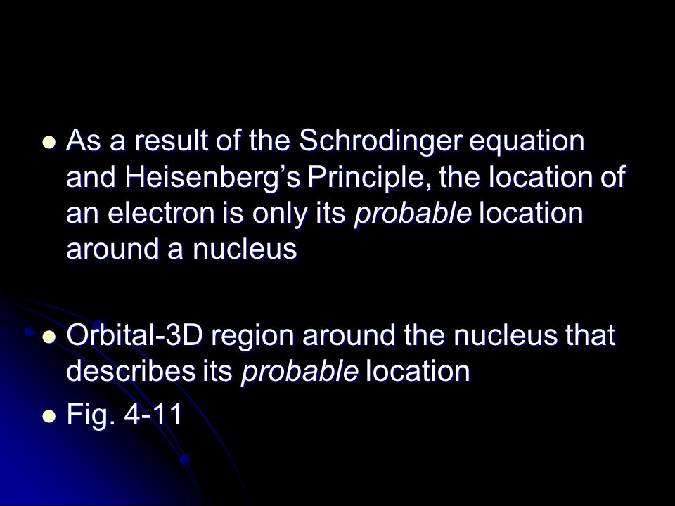 As a result of the Schrodinger equation and Heisenberg's Principle, the location of an electron is only its probable location around a nucleus