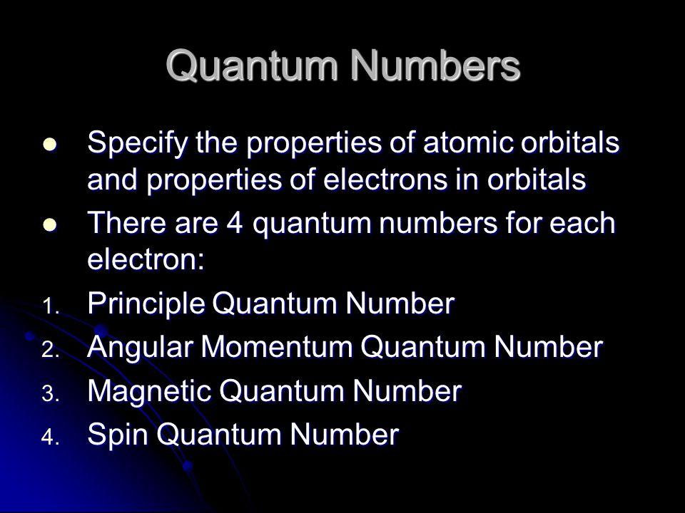 Quantum Numbers Specify the properties of atomic orbitals and properties of electrons in orbitals. There are 4 quantum numbers for each electron:
