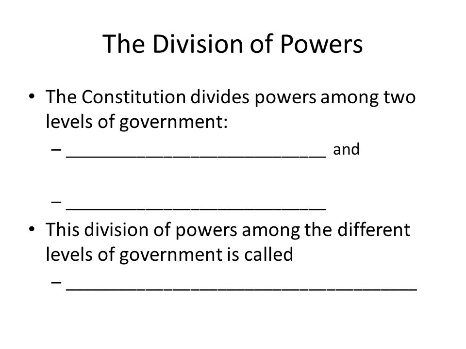 The Division of Powers The Constitution divides powers among two levels of government: _____________________________ and.