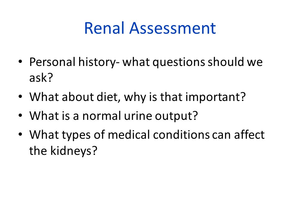 Renal Assessment Personal history- what questions should we ask