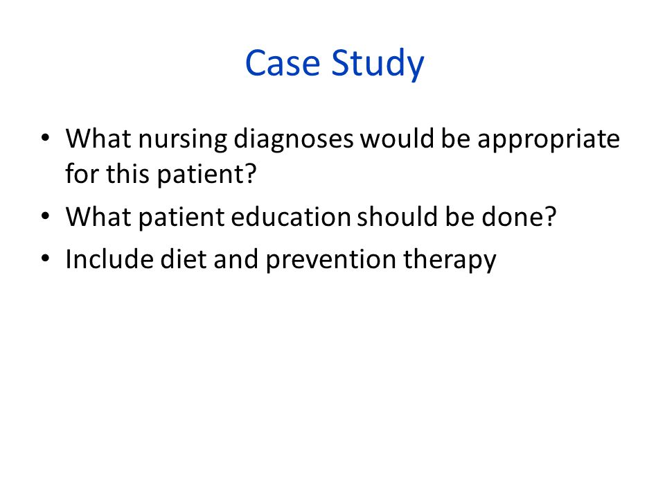 Case Study What nursing diagnoses would be appropriate for this patient What patient education should be done