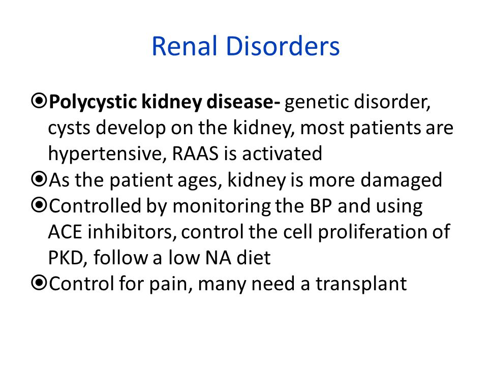 Renal Disorders Polycystic kidney disease- genetic disorder, cysts develop on the kidney, most patients are hypertensive, RAAS is activated.