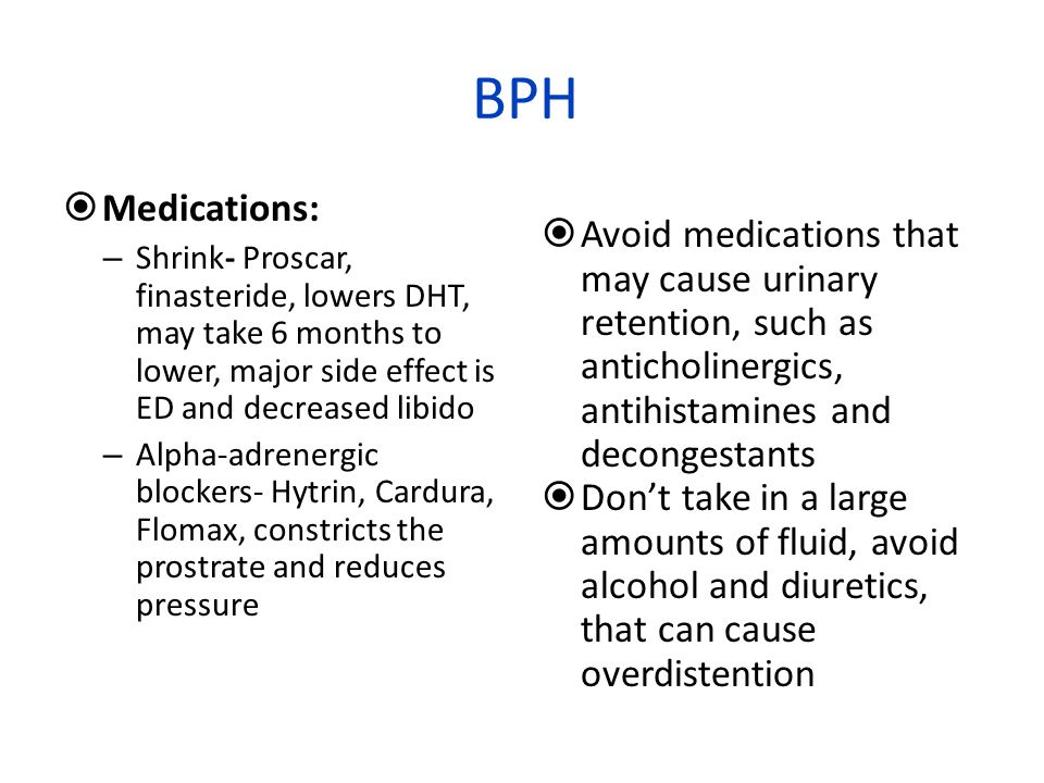 BPH Medications: Shrink- Proscar, finasteride, lowers DHT, may take 6 months to lower, major side effect is ED and decreased libido.