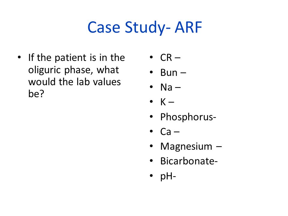 Case Study- ARF If the patient is in the oliguric phase, what would the lab values be CR – Bun –