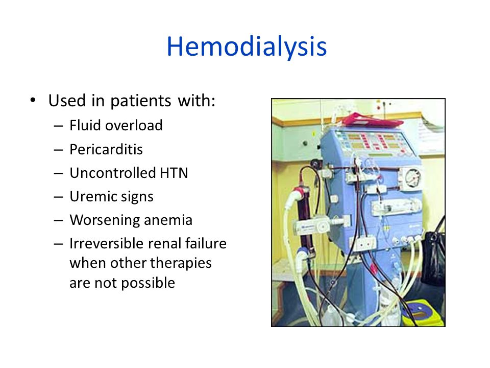 Hemodialysis Used in patients with: Fluid overload Pericarditis