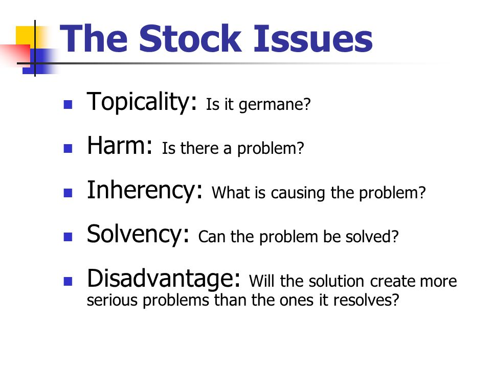 The Stock Issues Topicality: Is it germane Harm: Is there a problem
