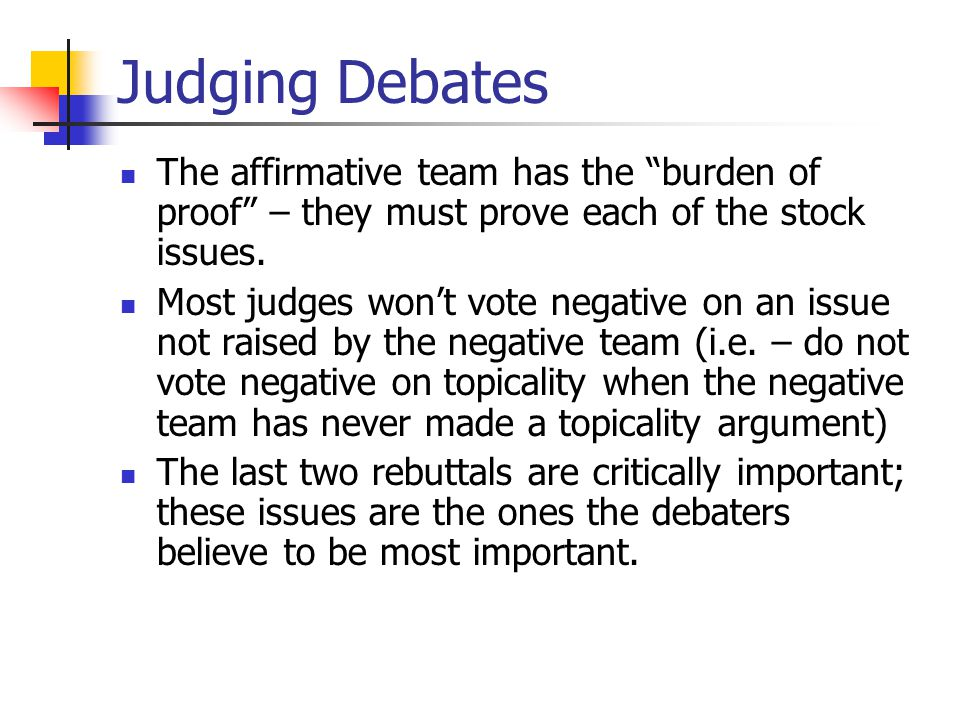 Judging Debates The affirmative team has the burden of proof – they must prove each of the stock issues.