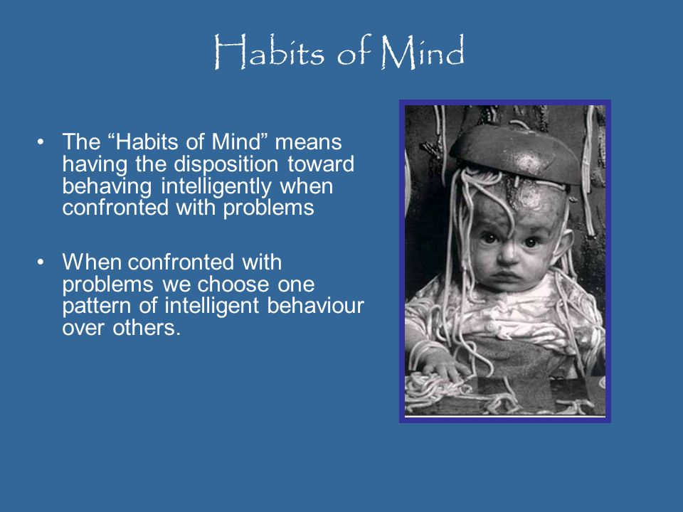 Habits of MindThe Habits of Mind means having the disposition toward behaving intelligently when confronted with problems.