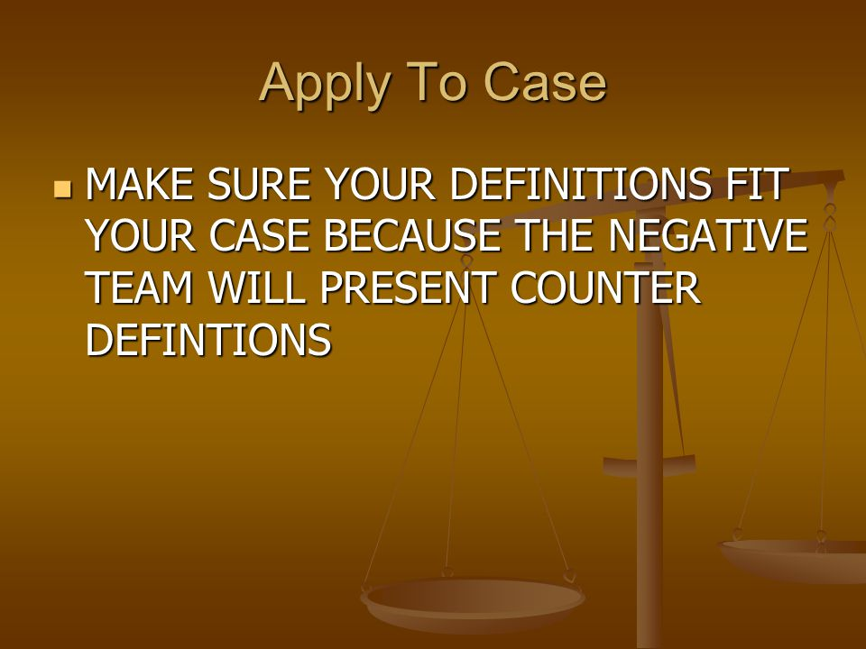 Apply To Case MAKE SURE YOUR DEFINITIONS FIT YOUR CASE BECAUSE THE NEGATIVE TEAM WILL PRESENT COUNTER DEFINTIONS.