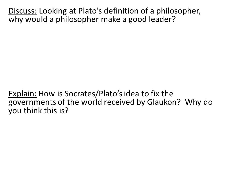 Discuss: Looking at Plato's definition of a philosopher, why would a philosopher make a good leader.