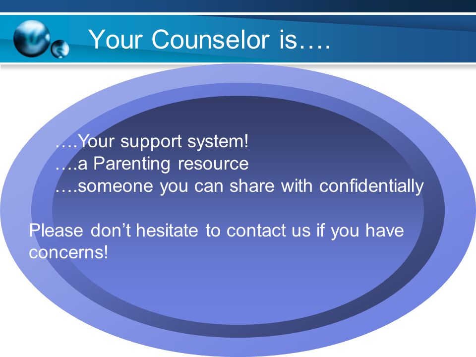 Your Counselor is…. ….Your support system! ….a Parenting resource