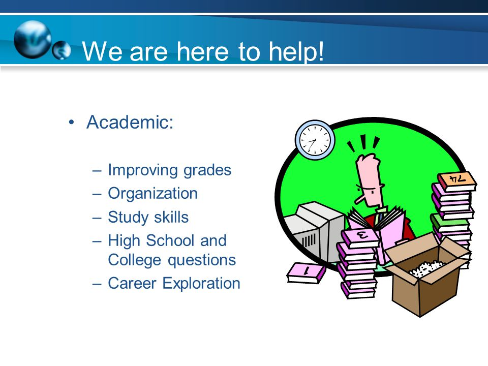 We are here to help! Academic: Improving grades Organization