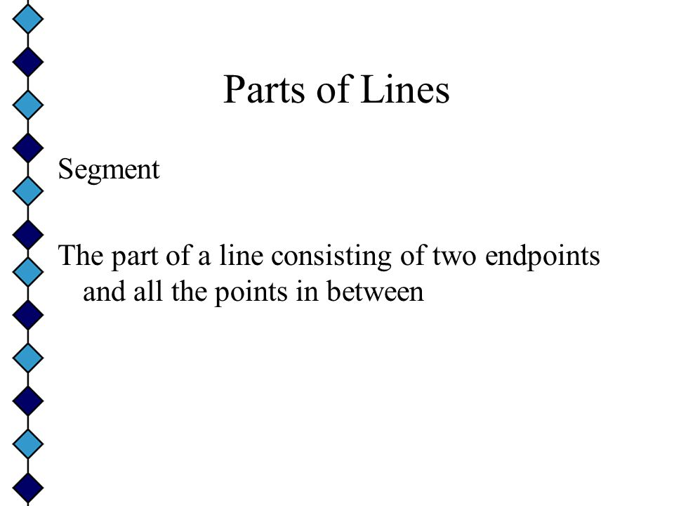 Parts of Lines Segment The part of a line consisting of two endpoints and all the points in between