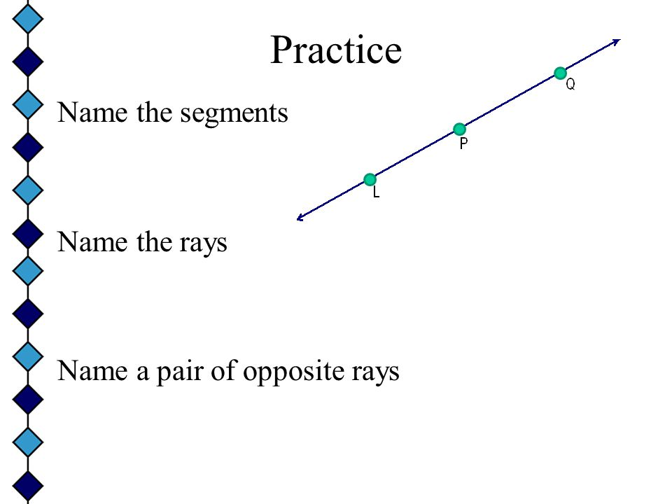 Practice Name the segments Name the rays Name a pair of opposite rays