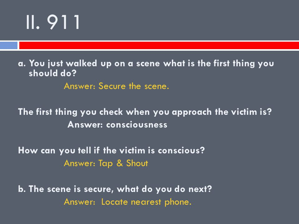 II. 911 a. You just walked up on a scene what is the first thing you should do Answer: Secure the scene.