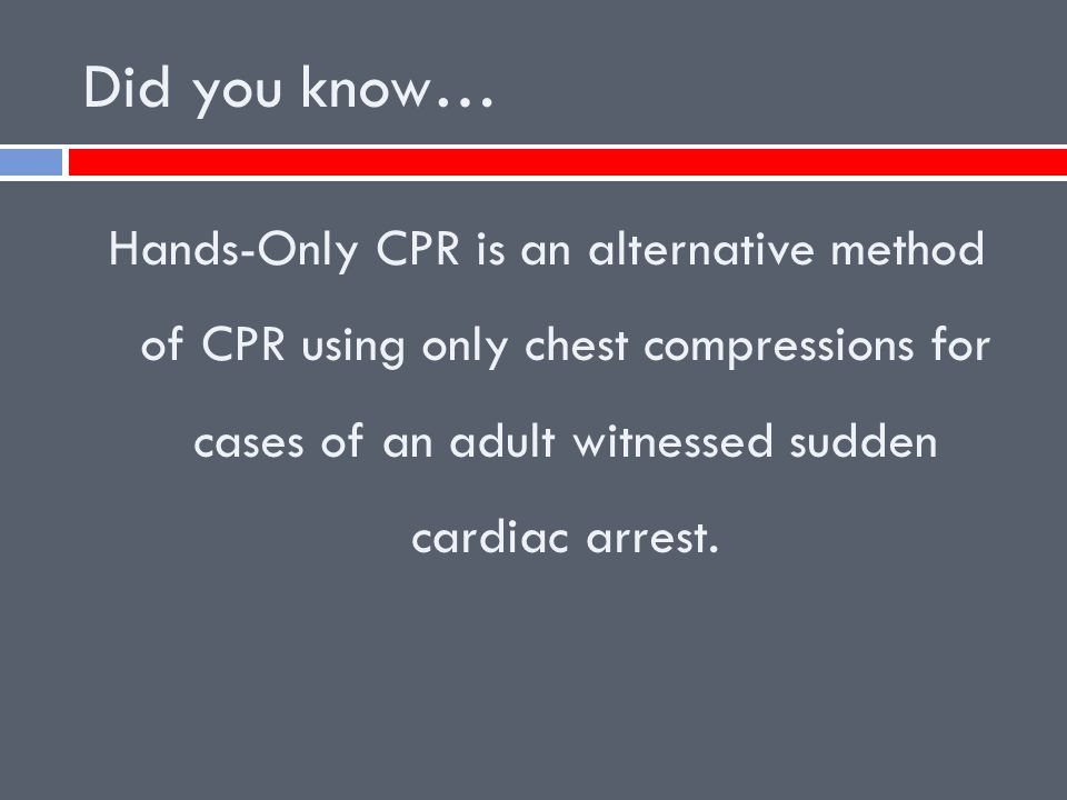 Did you know… Hands-Only CPR is an alternative method of CPR using only chest compressions for cases of an adult witnessed sudden cardiac arrest.
